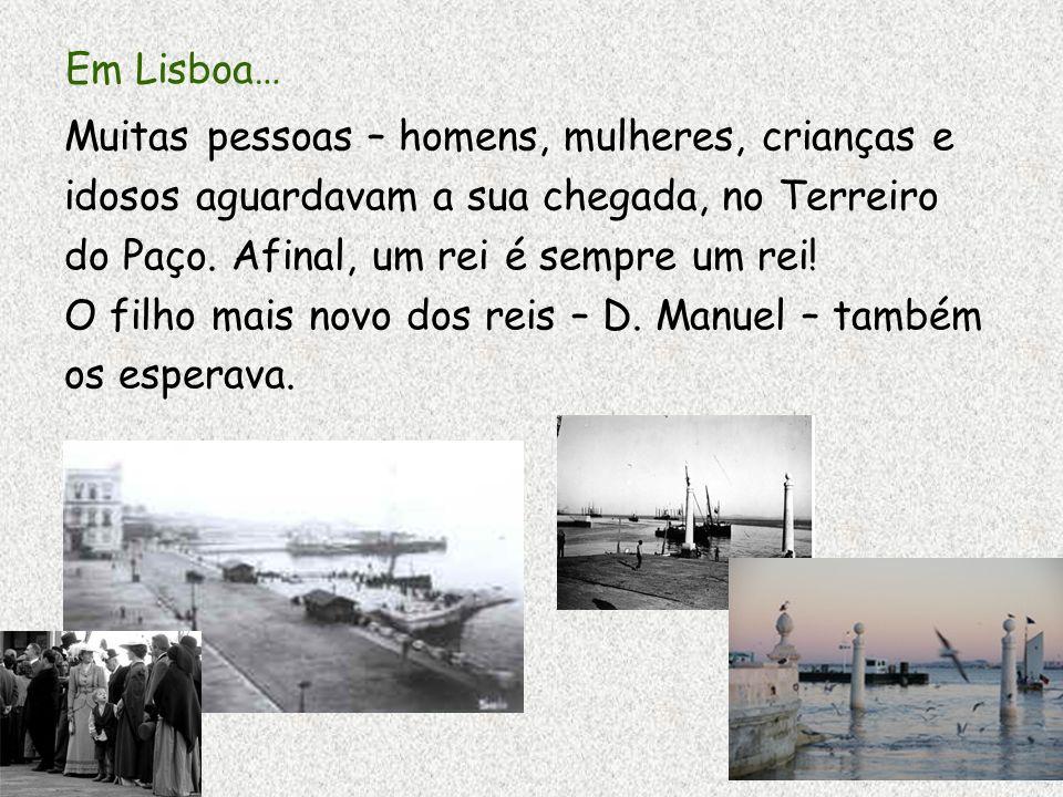 Em Lisboa… Muitas pessoas – homens, mulheres, crianças e idosos aguardavam a sua chegada, no Terreiro do Paço. Afinal, um rei é sempre um rei! O filho