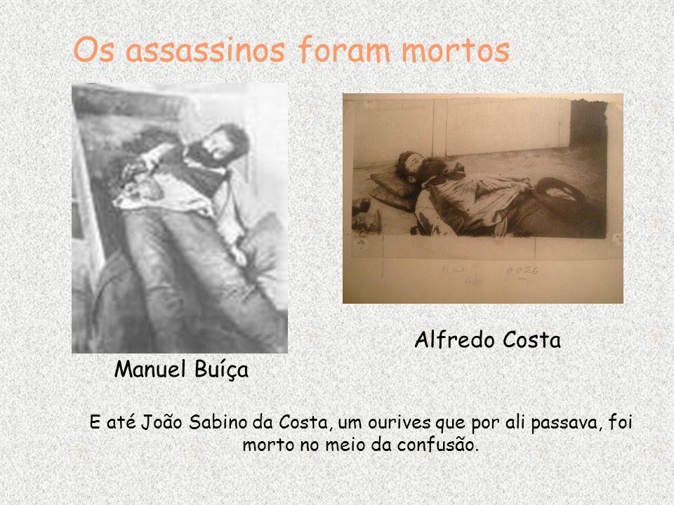 Os assassinos foram mortos Alfredo Costa Manuel Buíça E até João Sabino da Costa, um ourives que por ali passava, foi morto no meio da confusão.