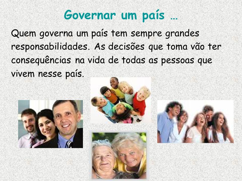 Governar um país … Quem governa um país tem sempre grandes responsabilidades. As decisões que toma vão ter consequências na vida de todas as pessoas q