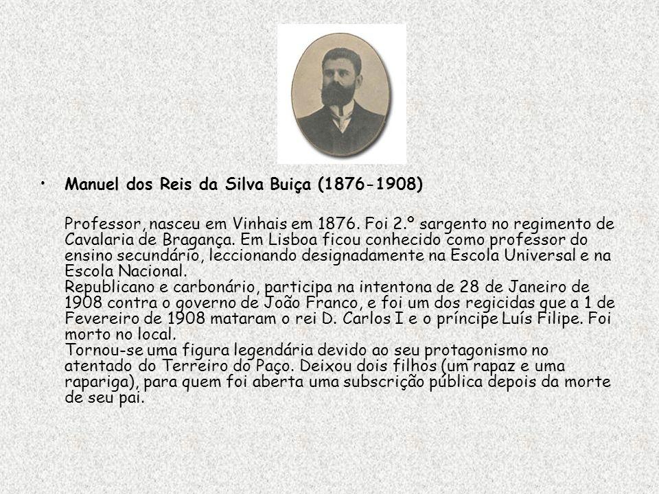 Manuel dos Reis da Silva Buiça (1876-1908) Professor, nasceu em Vinhais em 1876. Foi 2.º sargento no regimento de Cavalaria de Bragança. Em Lisboa fic