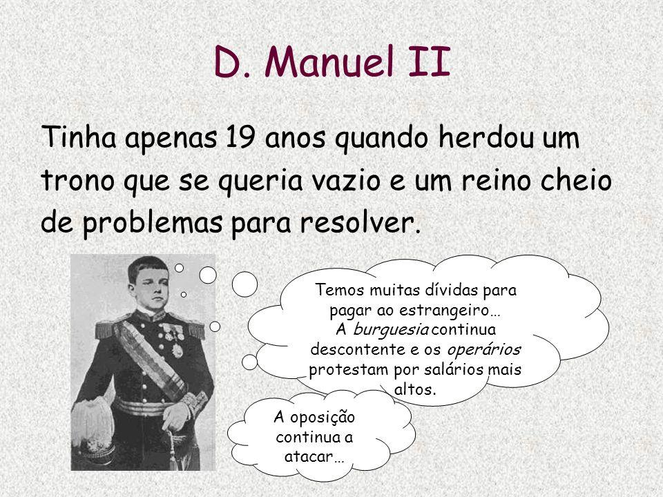 D. Manuel II Tinha apenas 19 anos quando herdou um trono que se queria vazio e um reino cheio de problemas para resolver. Temos muitas dívidas para pa