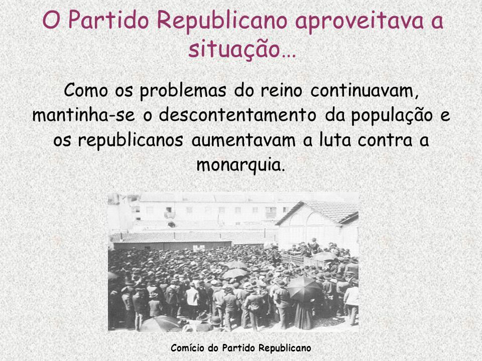 O Partido Republicano aproveitava a situação… Como os problemas do reino continuavam, mantinha-se o descontentamento da população e os republicanos au