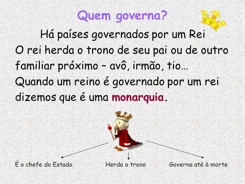 Quem governa? Há países governados por um Rei O rei herda o trono de seu pai ou de outro familiar próximo – avô, irmão, tio… Quando um reino é governa