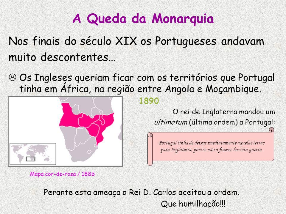 A Queda da Monarquia Nos finais do século XIX os Portugueses andavam muito descontentes… Os Ingleses queriam ficar com os territórios que Portugal tin