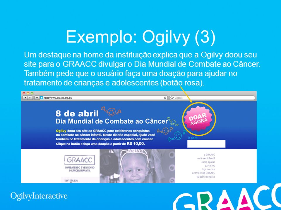 Exemplo: Ogilvy (3) Um destaque na home da instituição explica que a Ogilvy doou seu site para o GRAACC divulgar o Dia Mundial de Combate ao Câncer. T