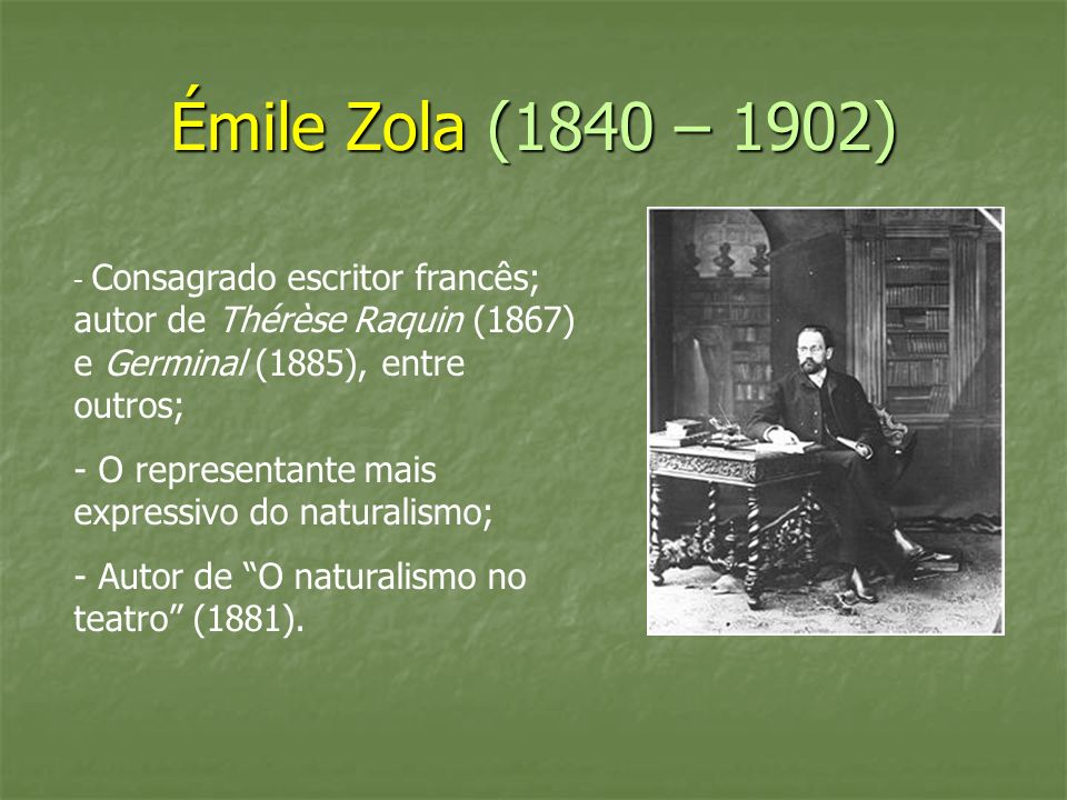 Émile Zola (1840 – 1902) - Consagrado escritor francês; autor de Thérèse Raquin (1867) e Germinal (1885), entre outros; - O representante mais express