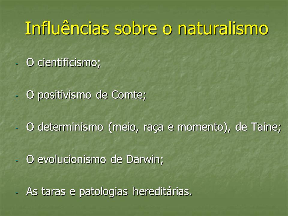 Influências sobre o naturalismo - O cientificismo; - O positivismo de Comte; - O determinismo (meio, raça e momento), de Taine; - O evolucionismo de D