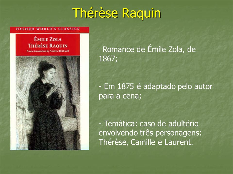 - Romance de Émile Zola, de 1867; - Em 1875 é adaptado pelo autor para a cena; - Temática: caso de adultério envolvendo três personagens: Thérèse, Cam