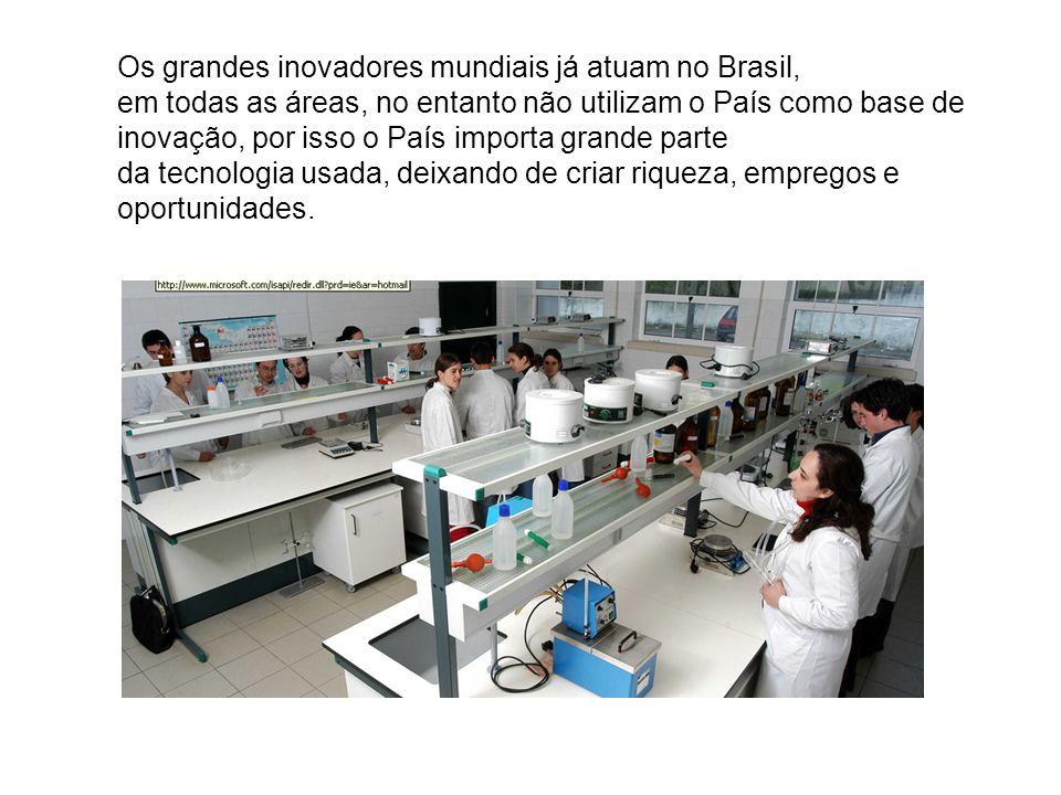 Os grandes inovadores mundiais já atuam no Brasil, em todas as áreas, no entanto não utilizam o País como base de inovação, por isso o País importa gr