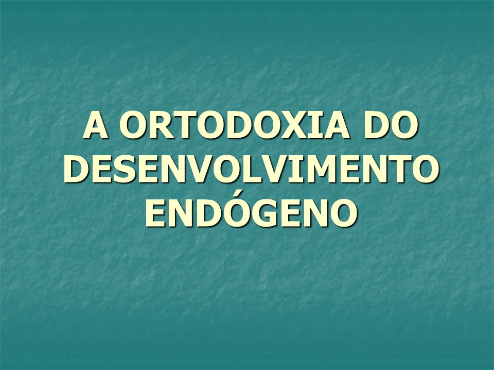 A ORTODOXIA DO DESENVOLVIMENTO ENDÓGENO
