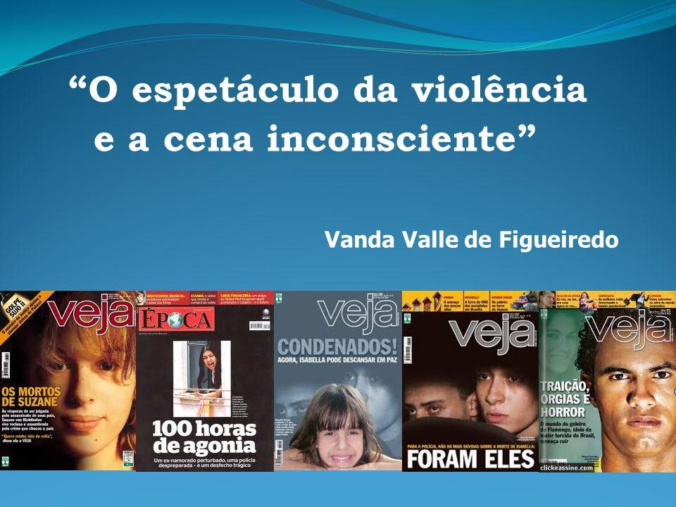Vanda Valle de Figueiredo O espetáculo da violência e a cena inconsciente