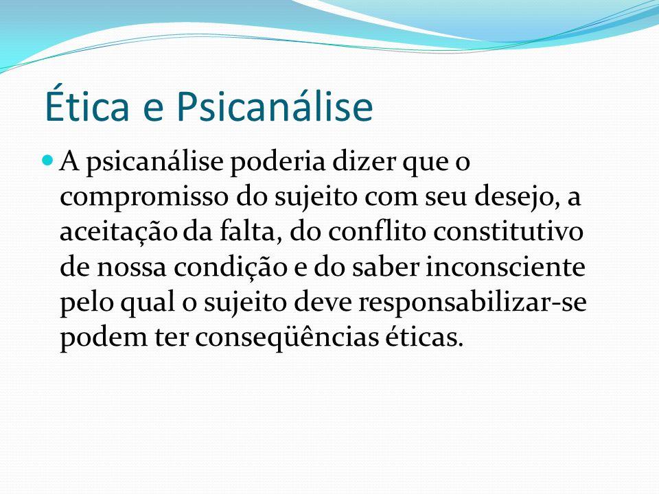 Ética e Psicanálise A psicanálise poderia dizer que o compromisso do sujeito com seu desejo, a aceitação da falta, do conflito constitutivo de nossa c