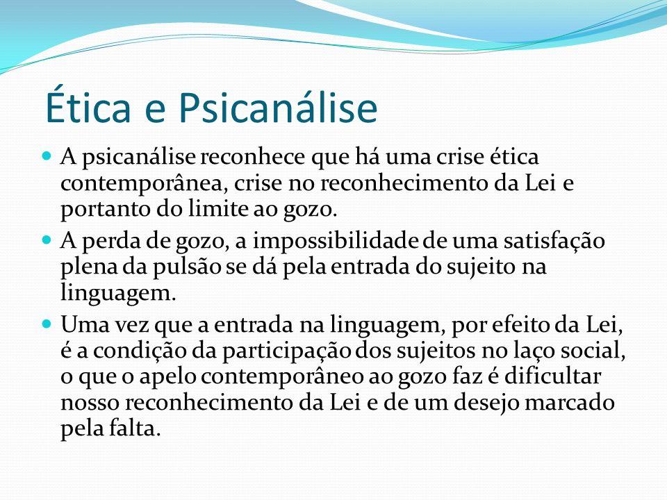 Ética e Psicanálise A psicanálise reconhece que há uma crise ética contemporânea, crise no reconhecimento da Lei e portanto do limite ao gozo. A perda