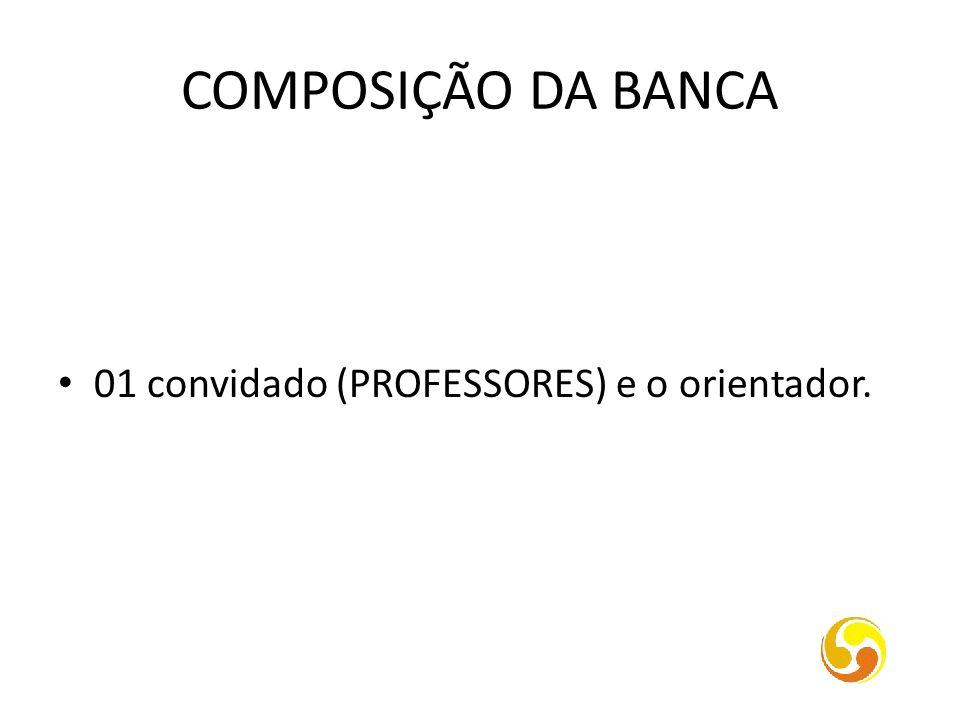 COMPOSIÇÃO DA BANCA 01 convidado (PROFESSORES) e o orientador.