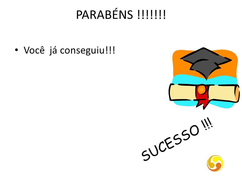 PARABÉNS !!!!!!! SUCESSO !!! Você já conseguiu!!!