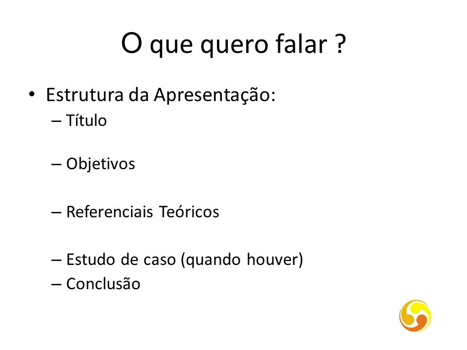 O que quero falar ? Estrutura da Apresentação: – Título – Objetivos – Referenciais Teóricos – Estudo de caso (quando houver) – Conclusão