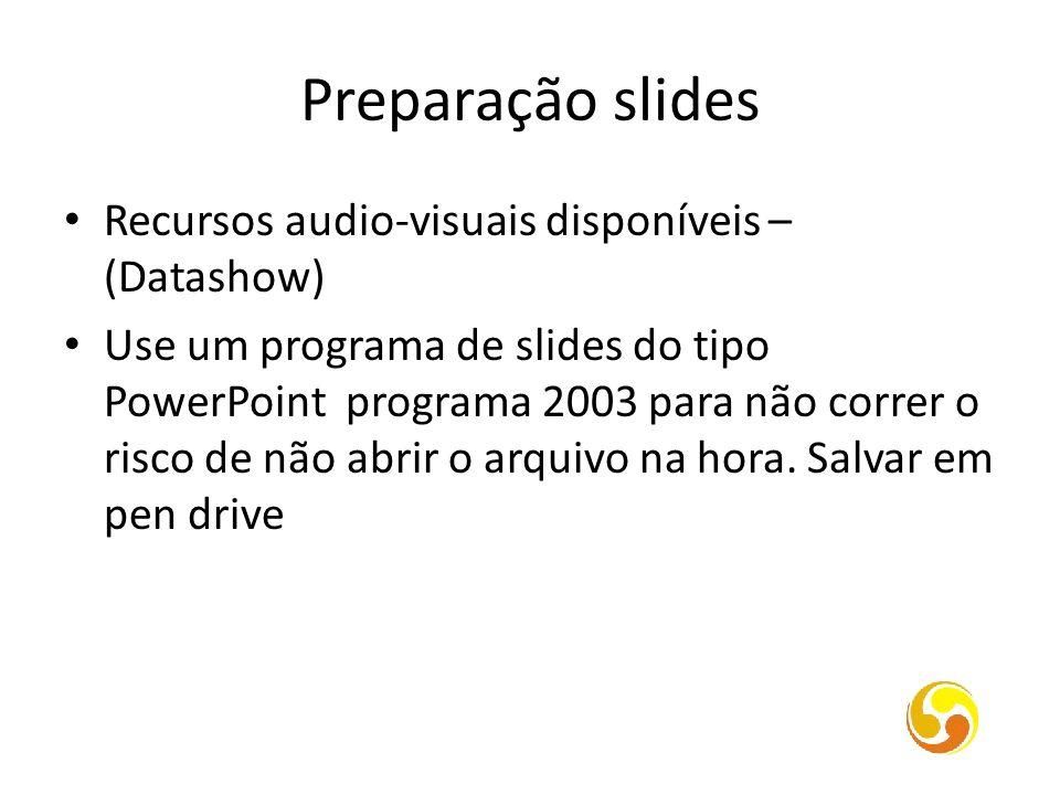 Preparação slides Recursos audio-visuais disponíveis – (Datashow) Use um programa de slides do tipo PowerPoint programa 2003 para não correr o risco d