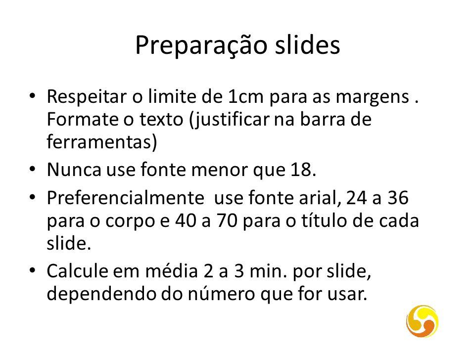 Preparação slides Respeitar o limite de 1cm para as margens. Formate o texto (justificar na barra de ferramentas) Nunca use fonte menor que 18. Prefer