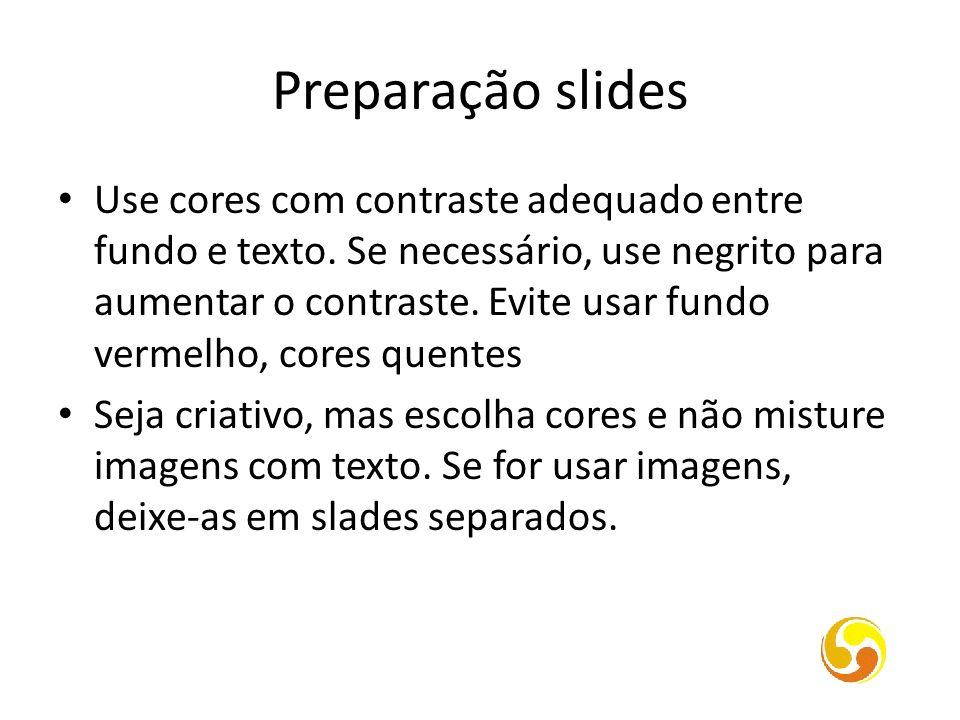 Preparação slides Use cores com contraste adequado entre fundo e texto. Se necessário, use negrito para aumentar o contraste. Evite usar fundo vermelh