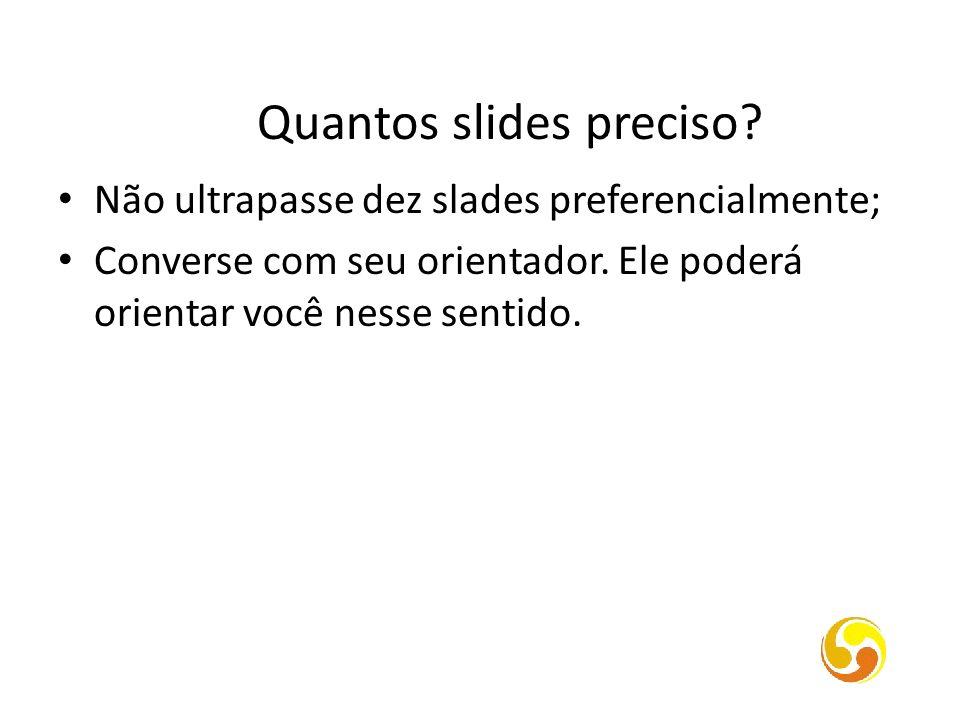 Quantos slides preciso? Não ultrapasse dez slades preferencialmente; Converse com seu orientador. Ele poderá orientar você nesse sentido.