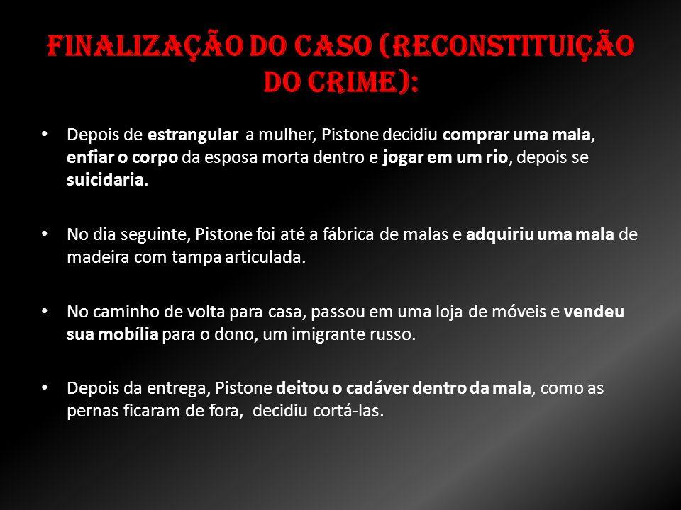 Finalização do caso (Reconstituição do Crime): Depois de estrangular a mulher, Pistone decidiu comprar uma mala, enfiar o corpo da esposa morta dentro