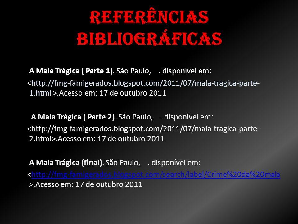 Referências bibliográficas A Mala Trágica ( Parte 1). São Paulo,. disponível em:.Acesso em: 17 de outubro 2011 A Mala Trágica ( Parte 2). São Paulo,.
