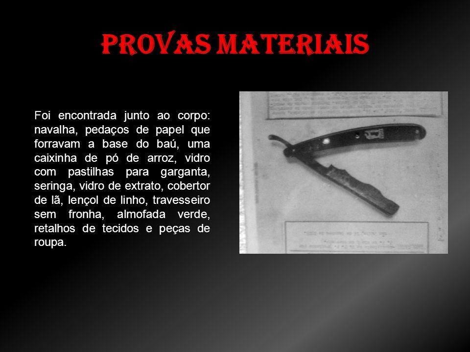 Provas Materiais Foi encontrada junto ao corpo: navalha, pedaços de papel que forravam a base do baú, uma caixinha de pó de arroz, vidro com pastilhas