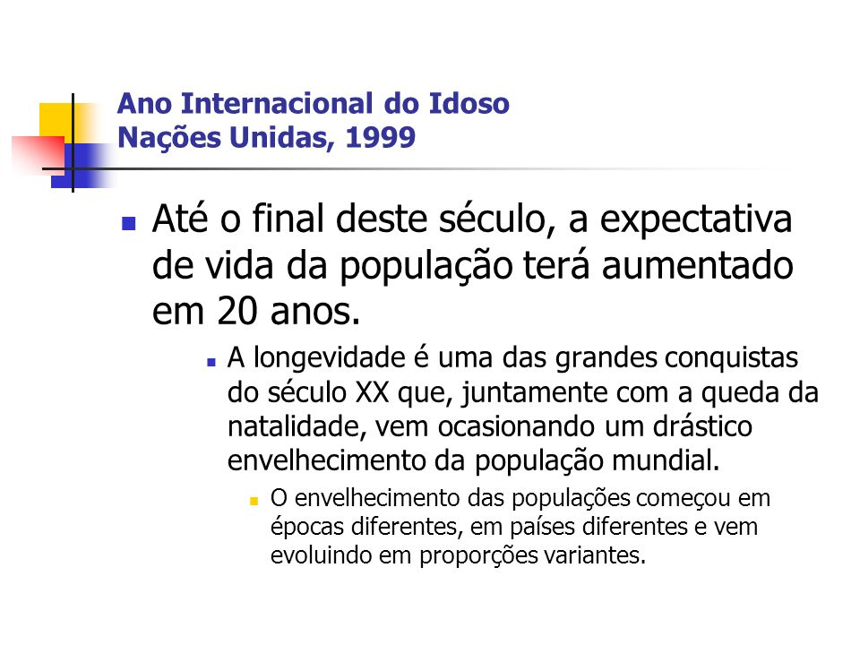 Ano Internacional do Idoso Nações Unidas, 1999 Até o final deste século, a expectativa de vida da população terá aumentado em 20 anos. A longevidade é
