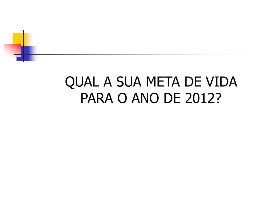 QUAL A SUA META DE VIDA PARA O ANO DE 2012?