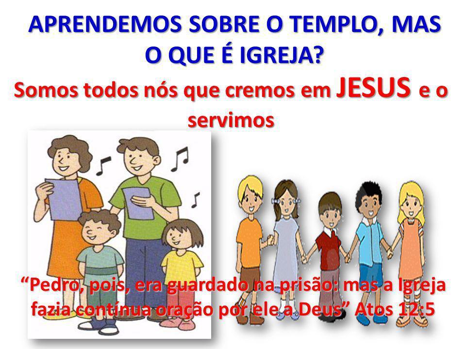 APRENDEMOS SOBRE O TEMPLO, MAS O QUE É IGREJA? Somos todos nós que cremos em JESUS e o servimos Pedro, pois, era guardado na prisão: mas a Igreja fazi