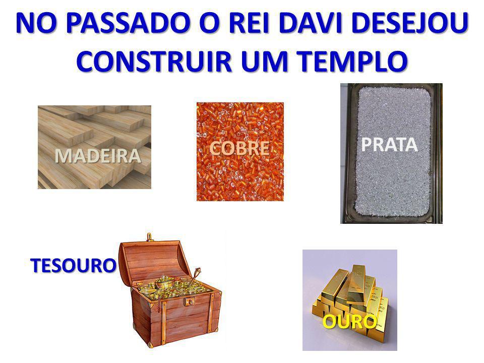 MADEIRA COBRE OURO PRATA TESOURO NO PASSADO O REI DAVI DESEJOU CONSTRUIR UM TEMPLO