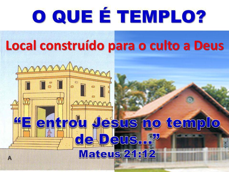 O QUE É TEMPLO? Local construído para o culto a Deus