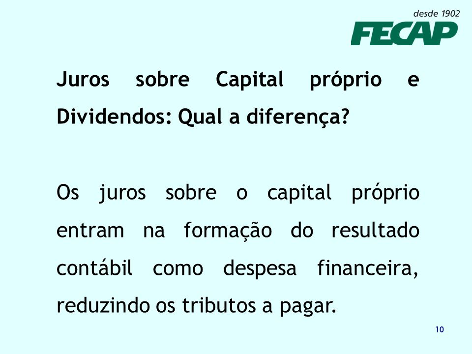 10 Juros sobre Capital próprio e Dividendos: Qual a diferença? Os juros sobre o capital próprio entram na formação do resultado contábil como despesa