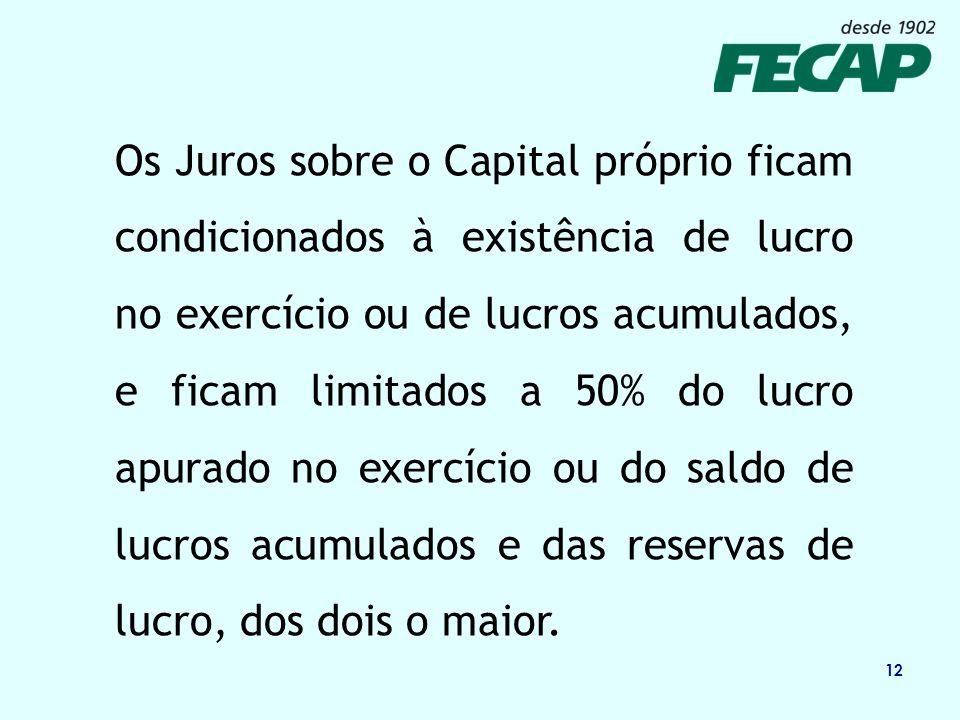 12 Os Juros sobre o Capital próprio ficam condicionados à existência de lucro no exercício ou de lucros acumulados, e ficam limitados a 50% do lucro a