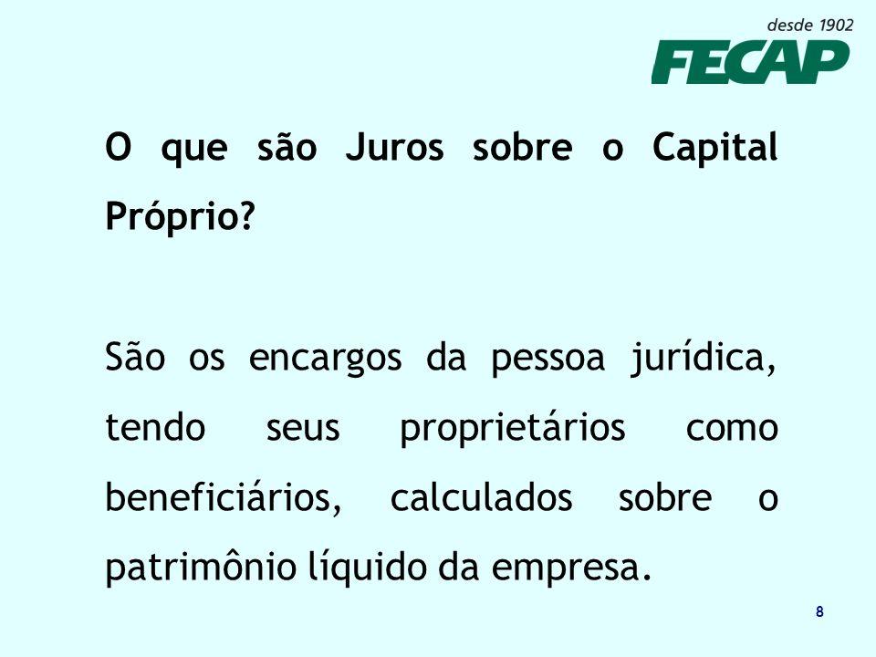 8 O que são Juros sobre o Capital Próprio? São os encargos da pessoa jurídica, tendo seus proprietários como beneficiários, calculados sobre o patrimô