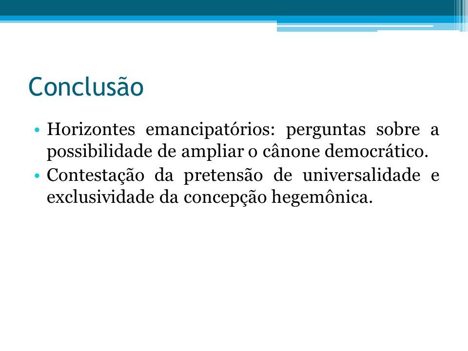 Conclusão Horizontes emancipatórios: perguntas sobre a possibilidade de ampliar o cânone democrático. Contestação da pretensão de universalidade e exc
