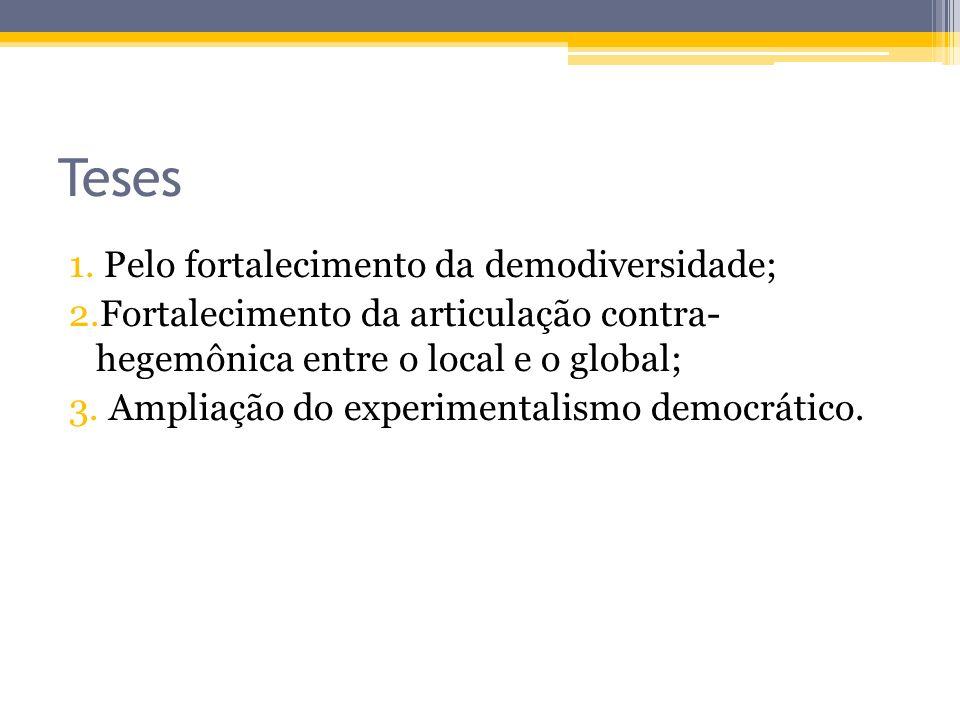 Teses 1. Pelo fortalecimento da demodiversidade; 2.Fortalecimento da articulação contra- hegemônica entre o local e o global; 3. Ampliação do experime