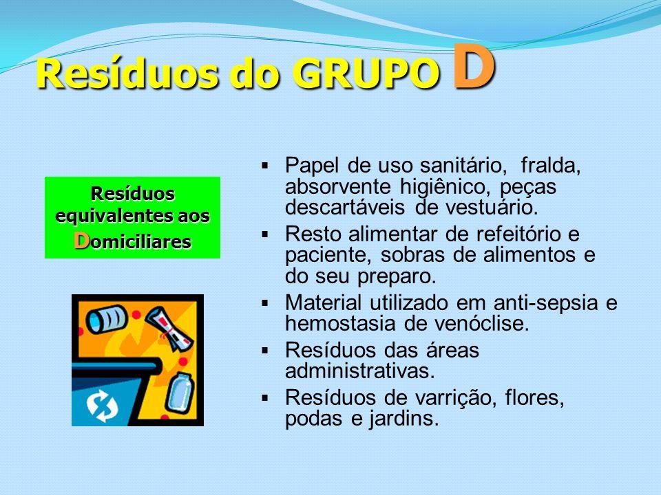 Resíduos do GRUPO D Resíduos equivalentes aos D omiciliares Papel de uso sanitário, fralda, absorvente higiênico, peças descartáveis de vestuário. Res