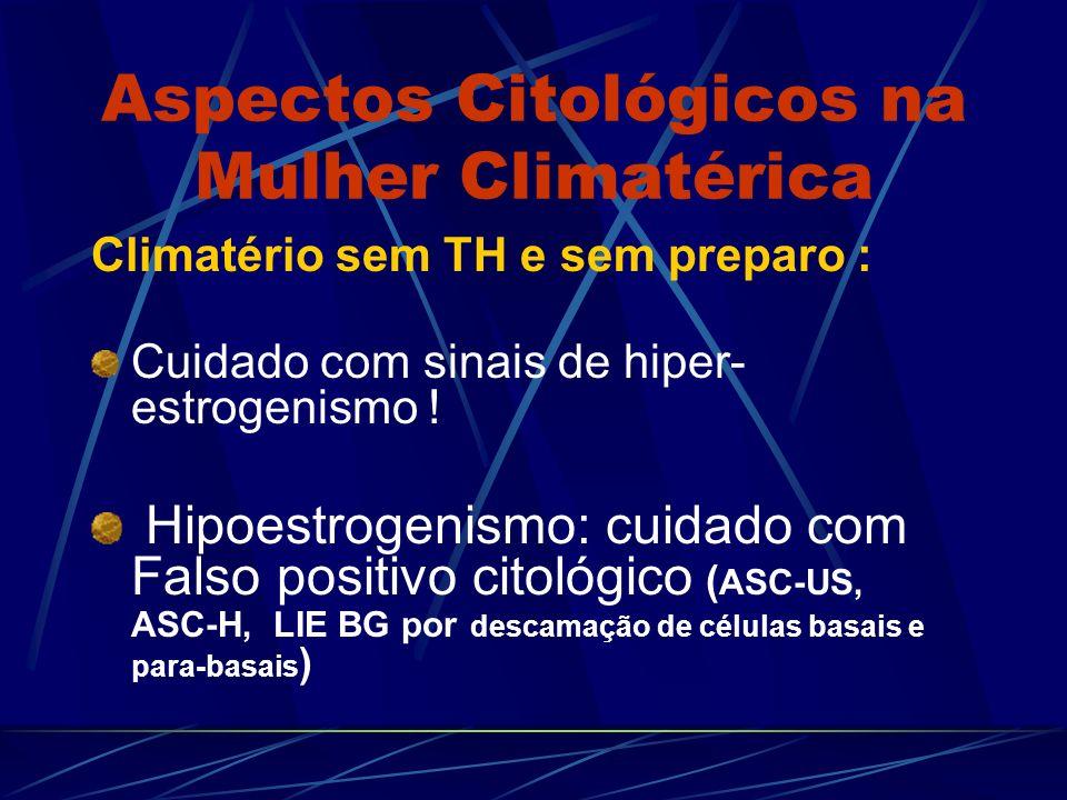 Aspectos Citológicos na Mulher Climatérica Climatério sem TH e sem preparo : Cuidado com sinais de hiper- estrogenismo ! Hipoestrogenismo: cuidado com
