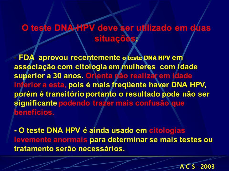 O teste DNA-HPV deve ser utilizado em duas situações : - FDA aprovou recentemente o teste DNA HPV em associação com citologia em mulheres com idade su