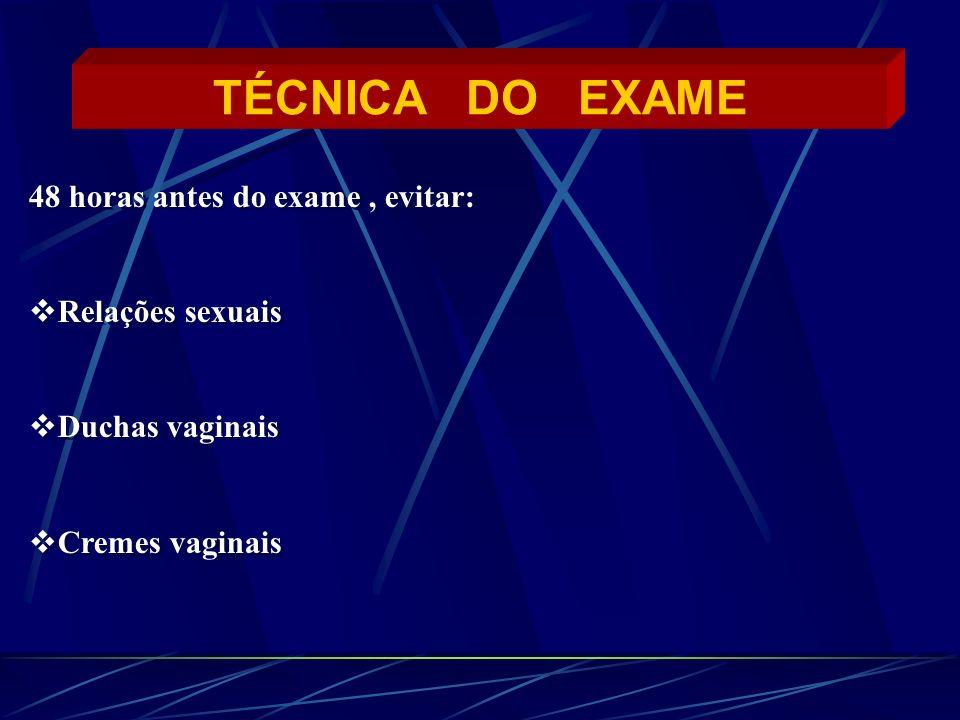 TÉCNICA DO EXAME 48 horas antes do exame, evitar: Relações sexuais Duchas vaginais Cremes vaginais 48 horas antes do exame, evitar: Relações sexuais D
