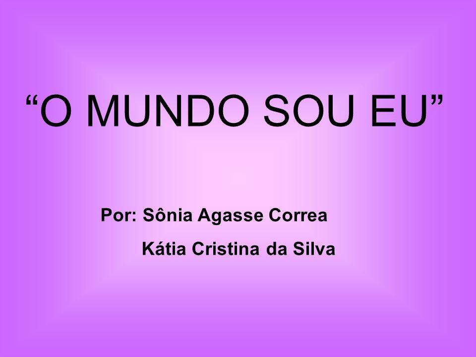 O MUNDO SOU EU Por: Sônia Agasse Correa Kátia Cristina da Silva