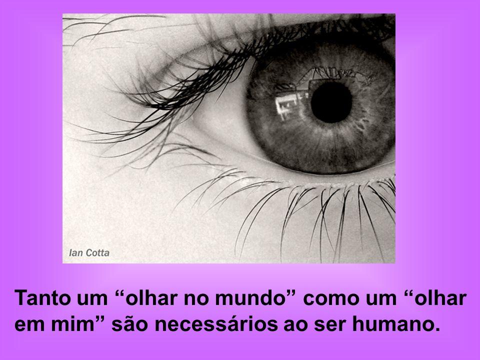 Tanto um olhar no mundo como um olhar em mim são necessários ao ser humano.