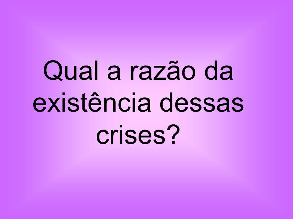 Qual a razão da existência dessas crises