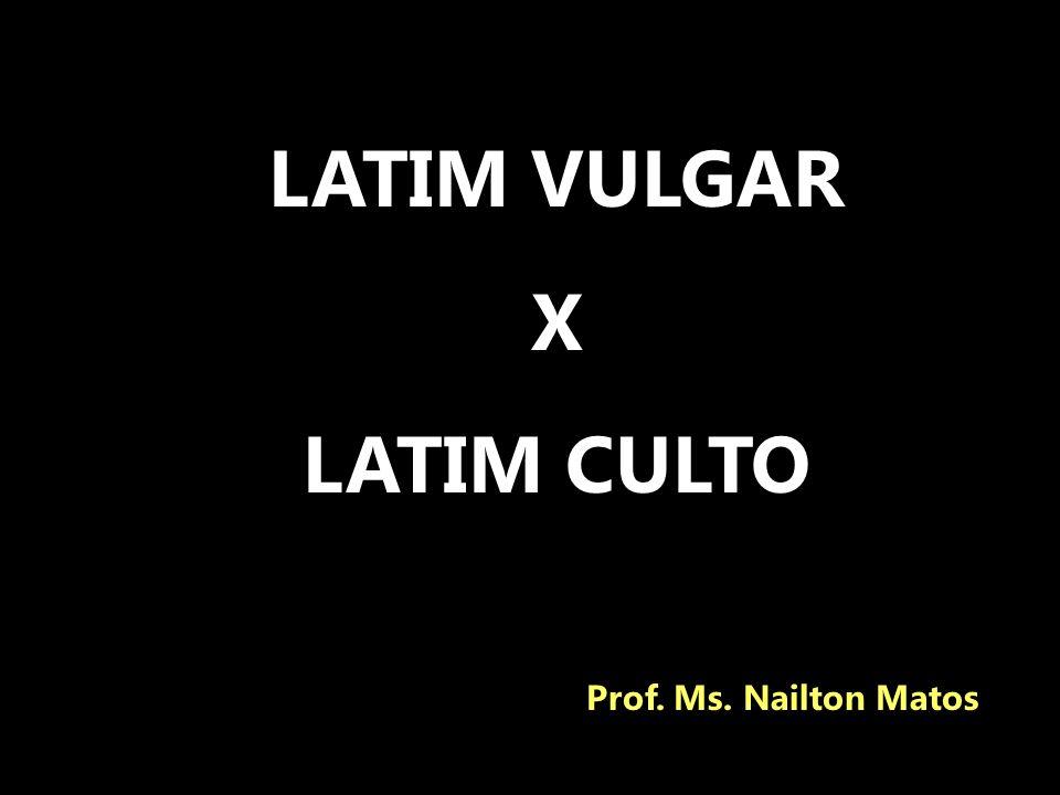 LATIM VULGAR X LATIM CULTO Prof. Ms. Nailton Matos