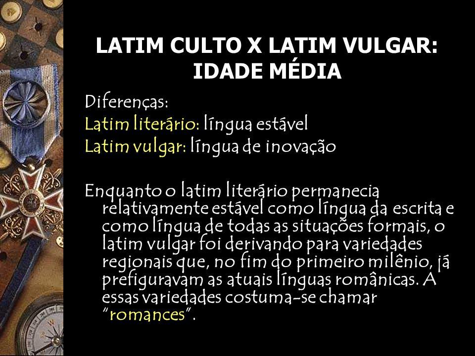 LATIM CULTO X LATIM VULGAR: IDADE MÉDIA Diferenças: Latim literário: língua estável Latim vulgar: língua de inovação Enquanto o latim literário perman