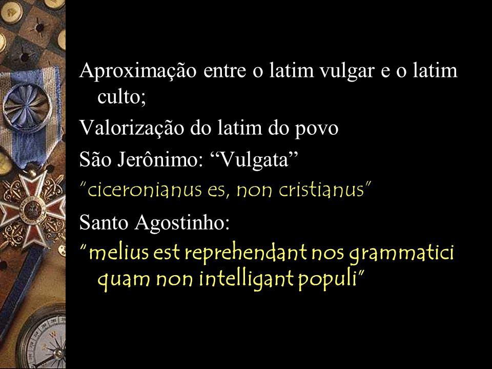 Séc. IV: Aproximação entre o latim vulgar e o latim culto; Valorização do latim do povo São Jerônimo: Vulgata ciceronianus es, non cristianus Santo Ag
