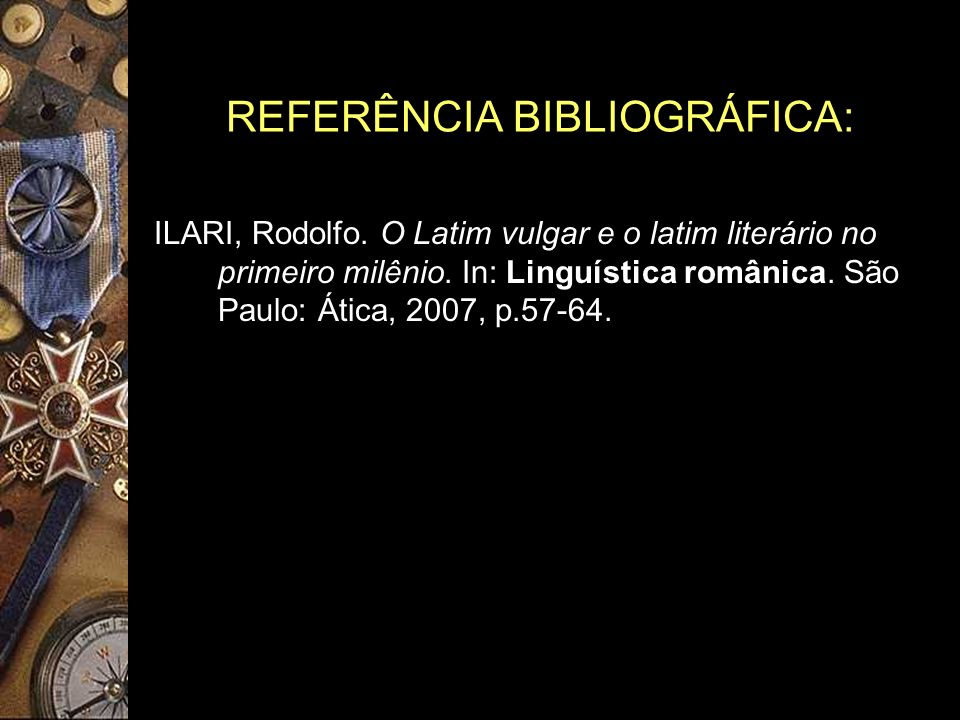 REFERÊNCIA BIBLIOGRÁFICA: ILARI, Rodolfo. O Latim vulgar e o latim literário no primeiro milênio. In: Linguística românica. São Paulo: Ática, 2007, p.