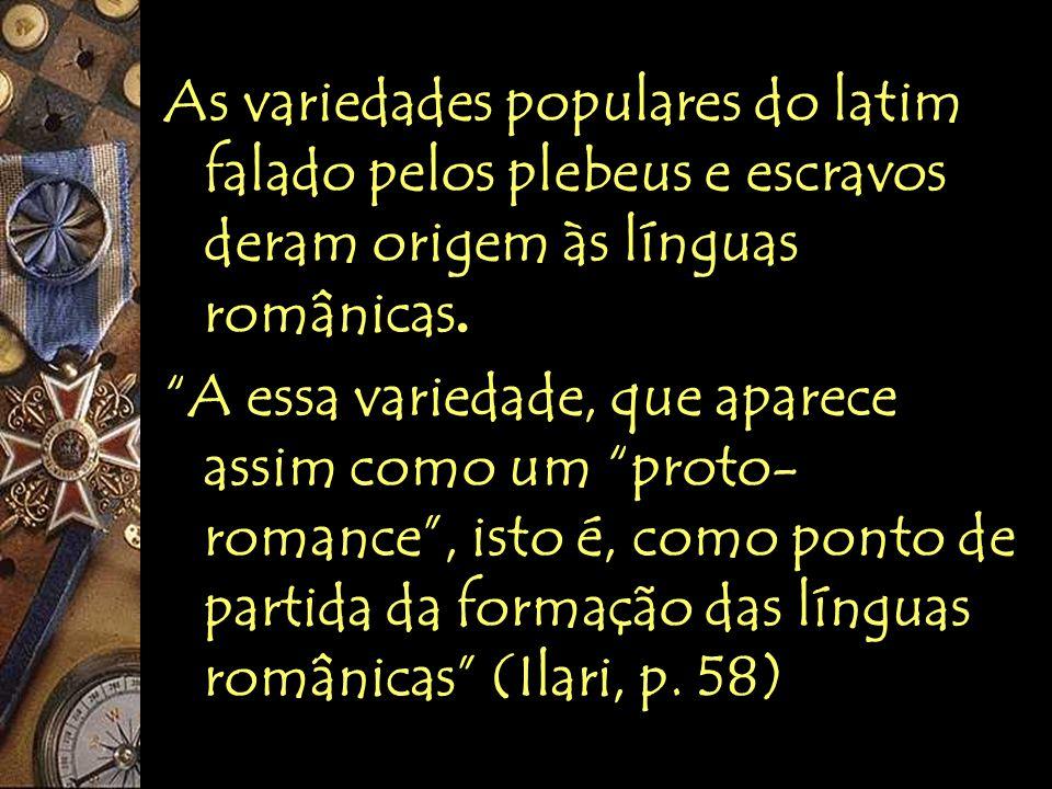 As variedades populares do latim falado pelos plebeus e escravos deram origem às línguas românicas. A essa variedade, que aparece assim como um proto-
