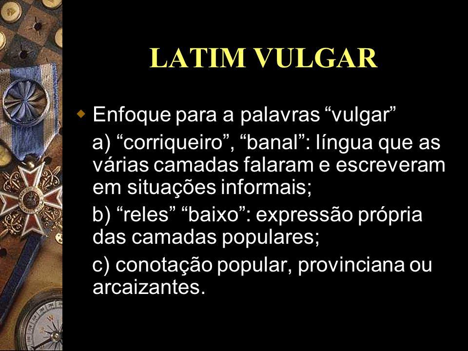 LATIM VULGAR Enfoque para a palavras vulgar a) corriqueiro, banal: língua que as várias camadas falaram e escreveram em situações informais; b) reles